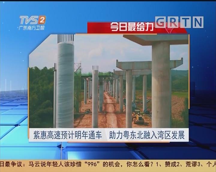今日最给力:紫惠高速预计明年通车 助力粤东北融入湾区发展