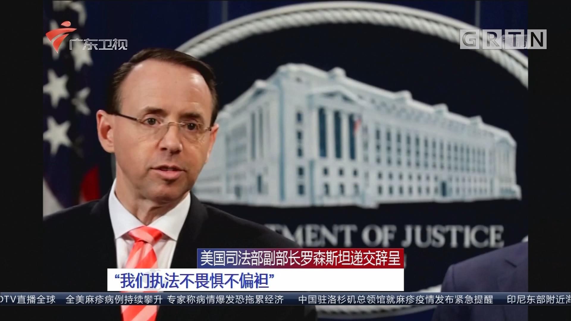 """美国司法部副部长罗森斯坦递交辞呈 """"我们执法不畏惧不偏袒"""""""