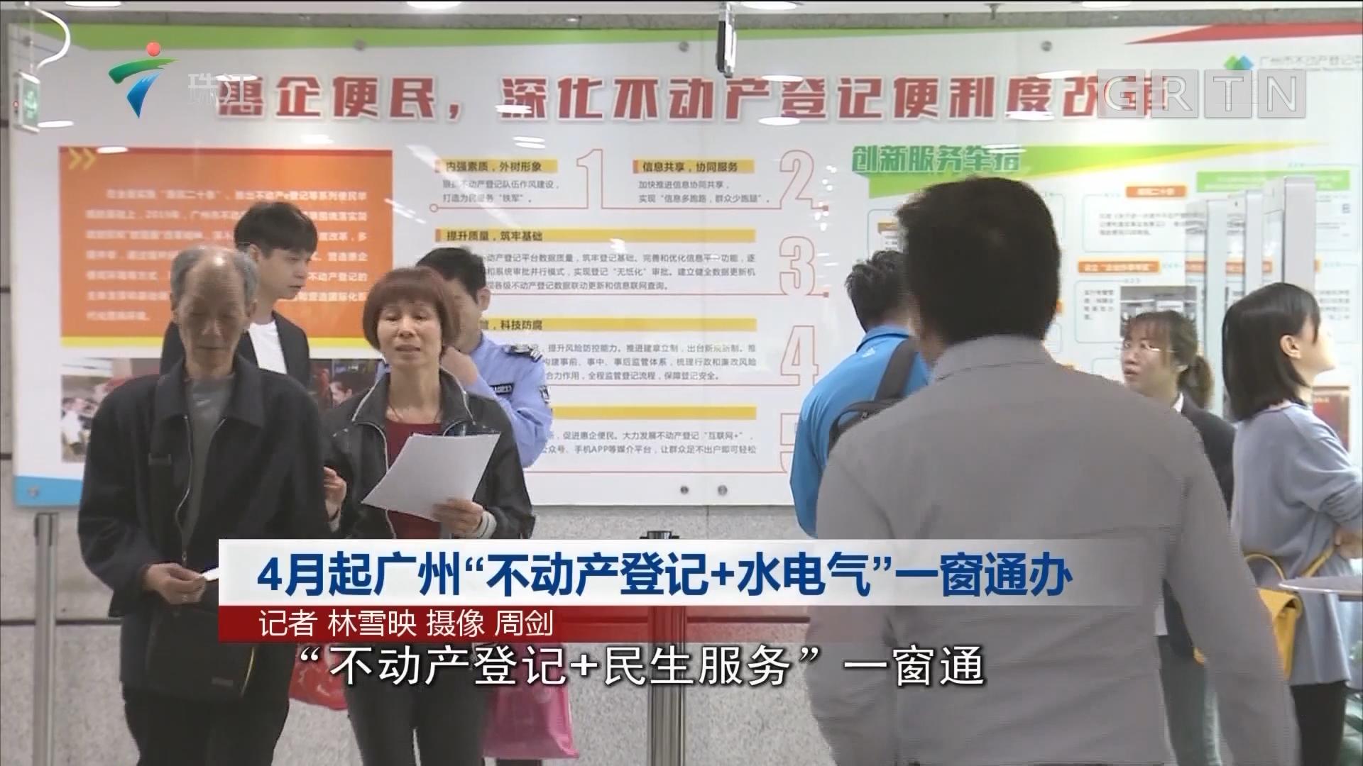 """4月起广州""""不动产登记+水电气""""一窗通办"""