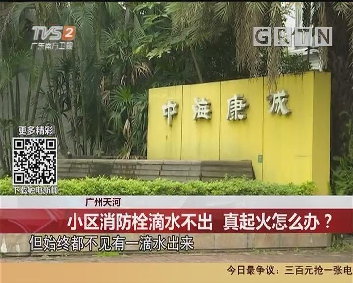 广州天河:小区消防栓滴水不出 真起火怎么办?