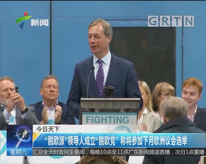 """""""脱欧派""""领导人成立""""脱欧党""""称将参加下月欧洲议会选举"""