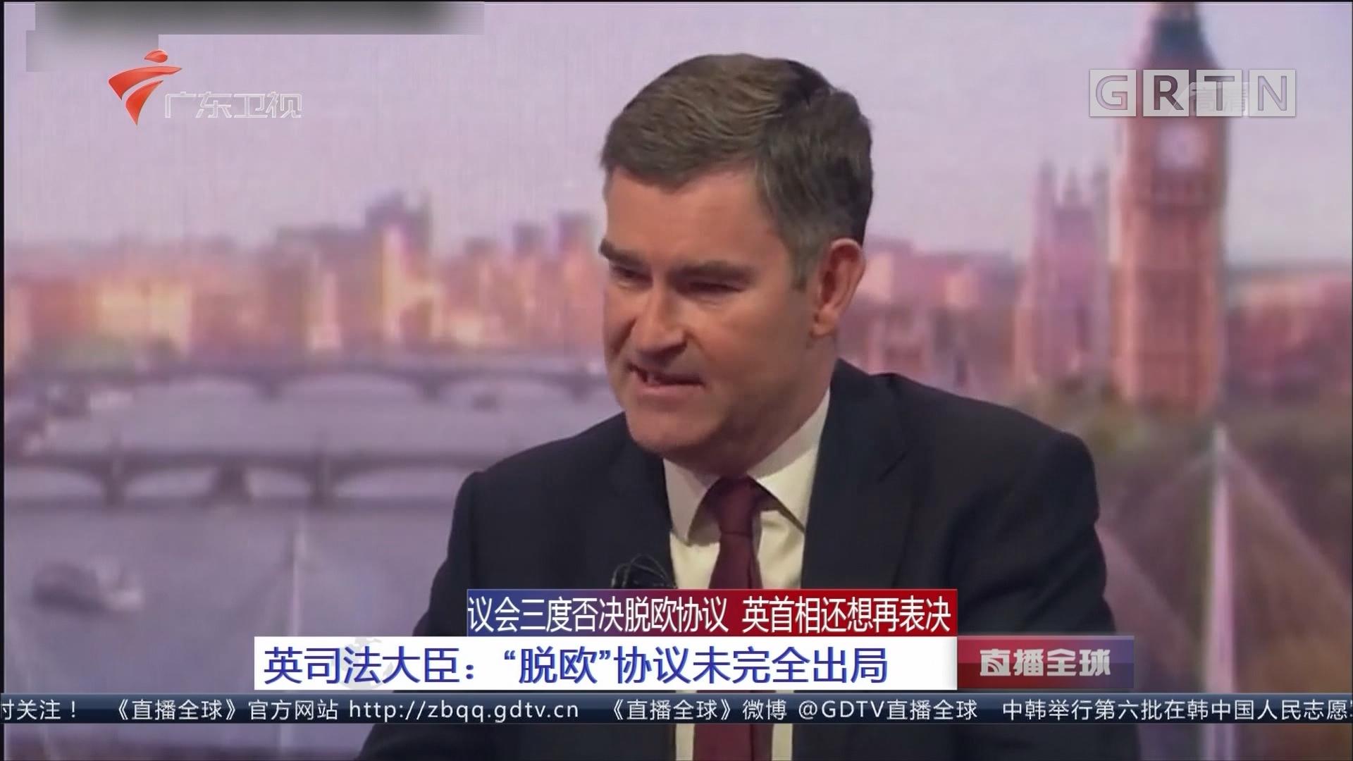 """议会三度否决脱欧协议 英首相还想再表决 英司法大臣:""""脱欧""""协议未完全出局"""