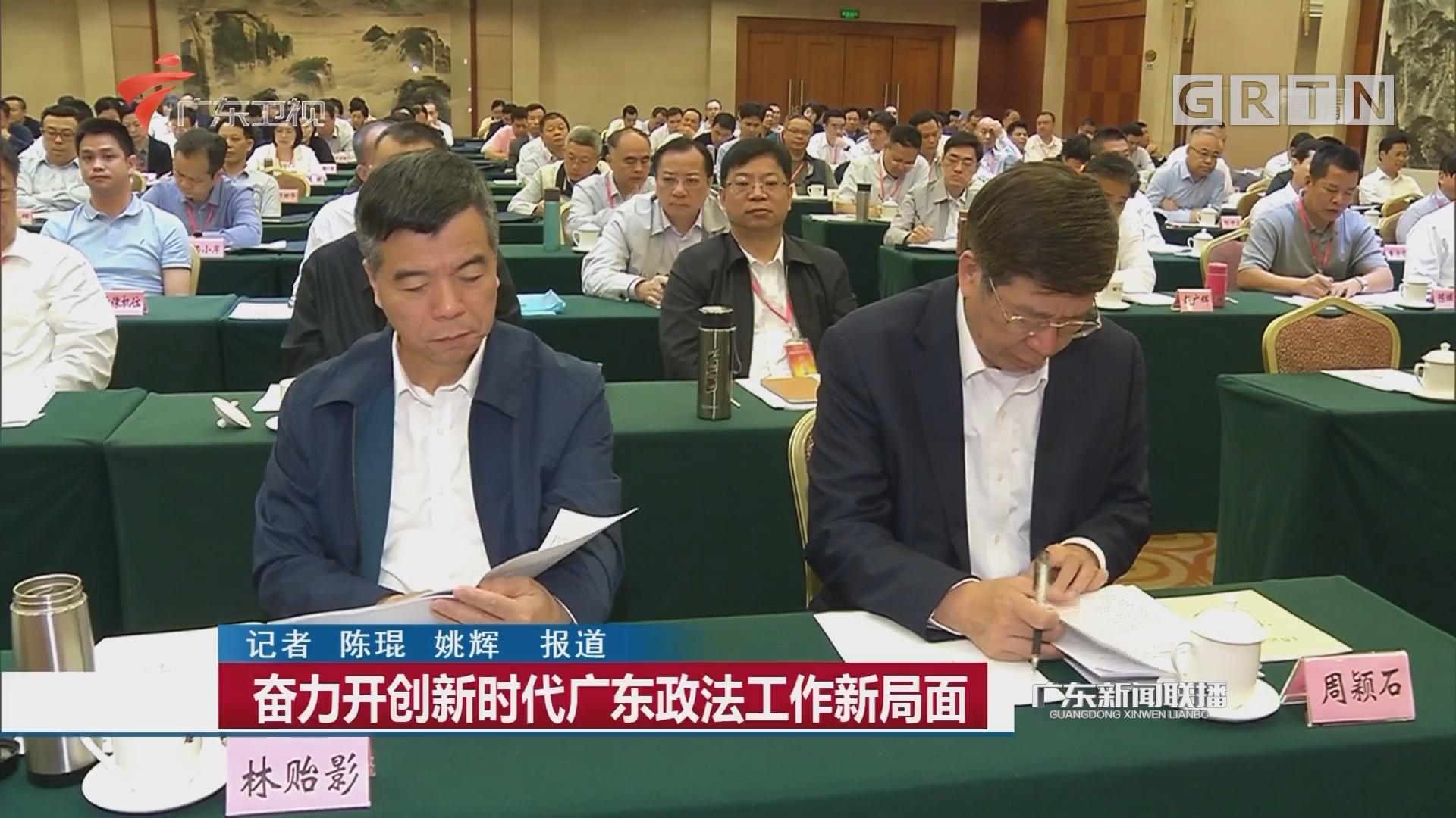 奋力开创新时代广东政法工作新局面