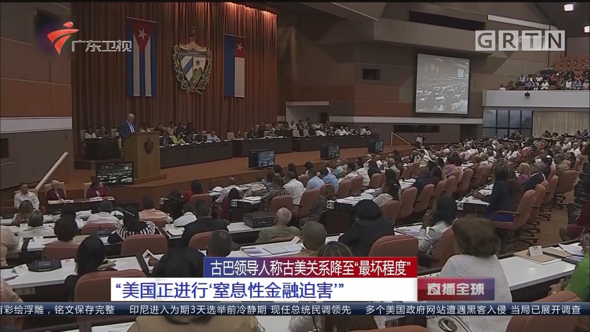 """古巴领导人称古美关系降至""""最坏程度"""" """"美国正进行'窒息性金融迫害'"""""""