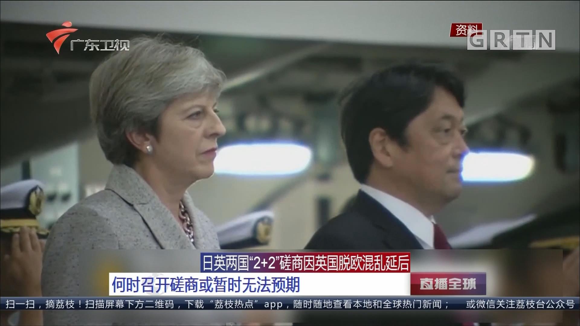 """日英两国""""2+2""""磋商因英国脱欧混乱延后:何时召开磋商或暂时无法预期"""