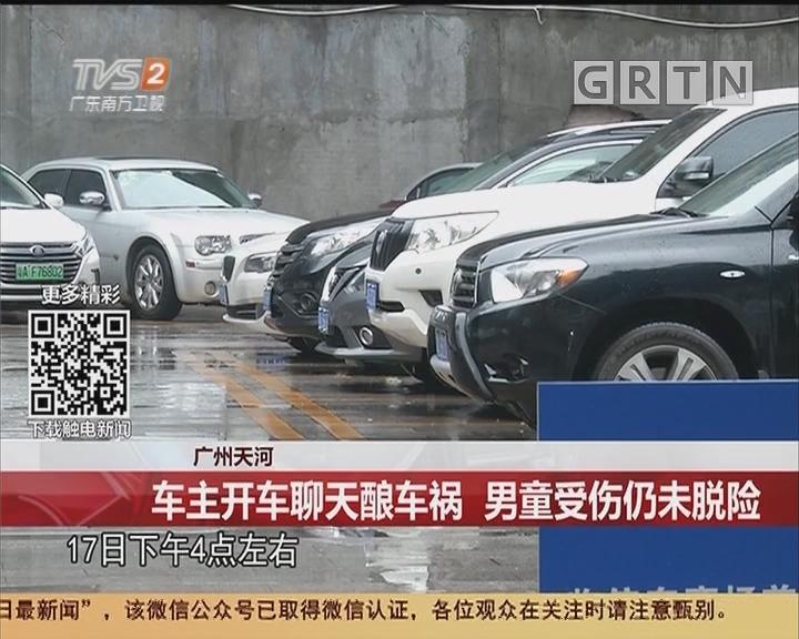广州天河:车主开车聊天酿车祸 男童受伤仍未脱险