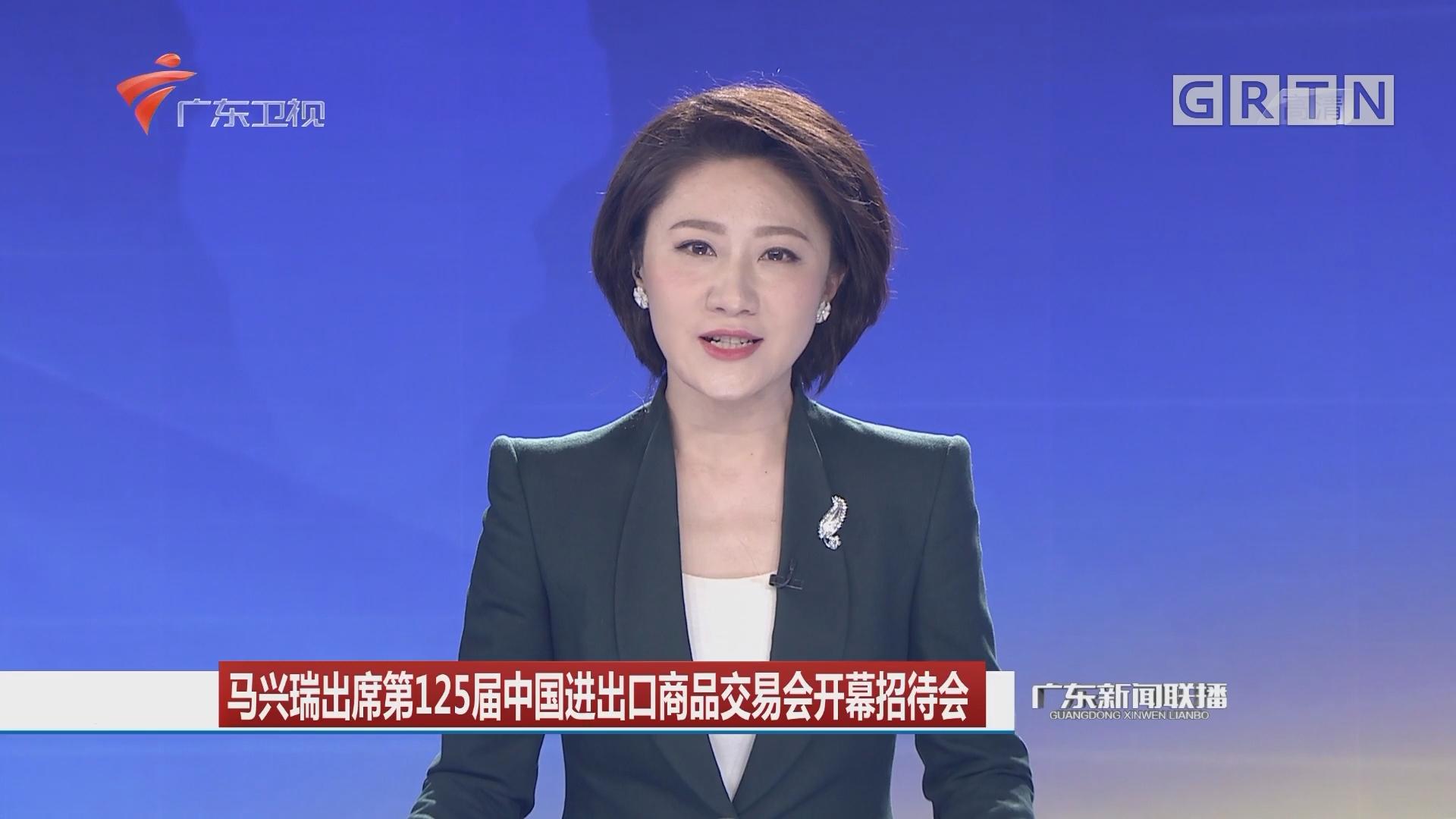 马兴瑞出席第125届中国进出口商品交易会开幕招待会