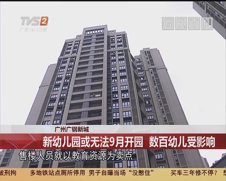 广州广钢新城:新幼儿园或无法9月开园 数百幼儿受影响