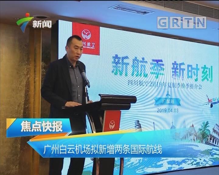 广州白云机场拟新增两条国际航线