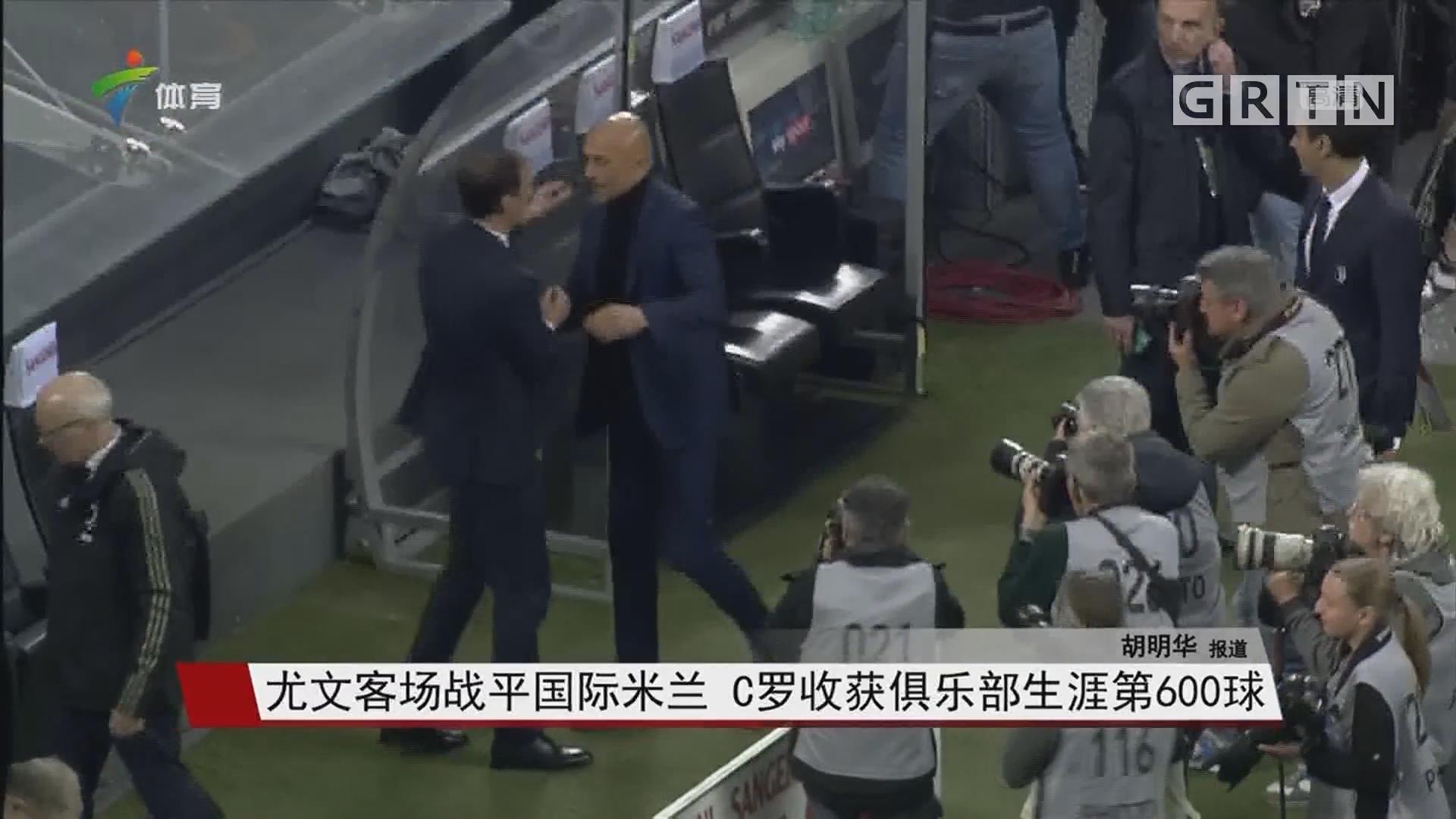 尤文客场战平国际米兰 C罗收获俱乐部生涯第600球