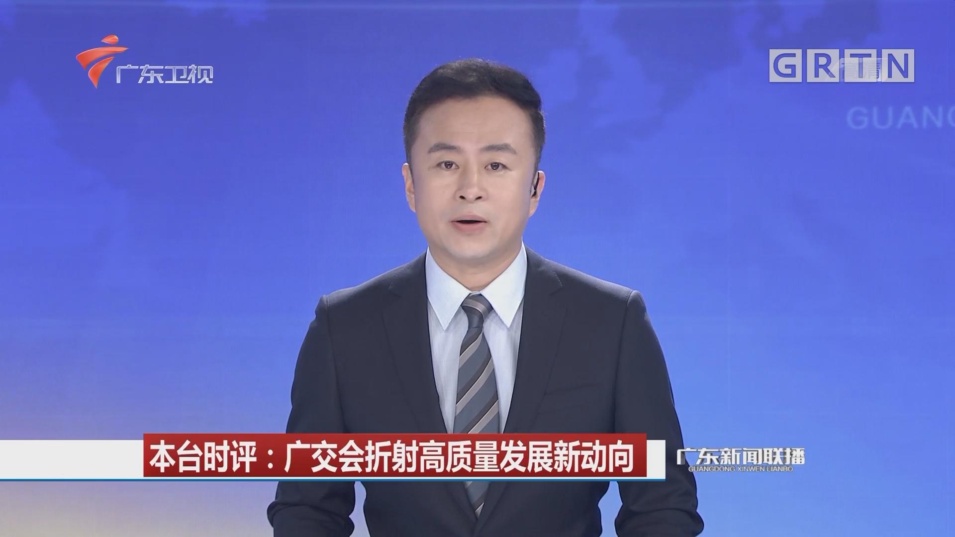 本台时评:广交会折射高质量发展新动向