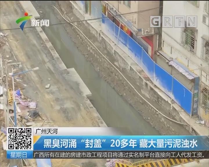 """广州天河:黑臭河涌""""封盖""""20多年 藏大量污泥浊水"""