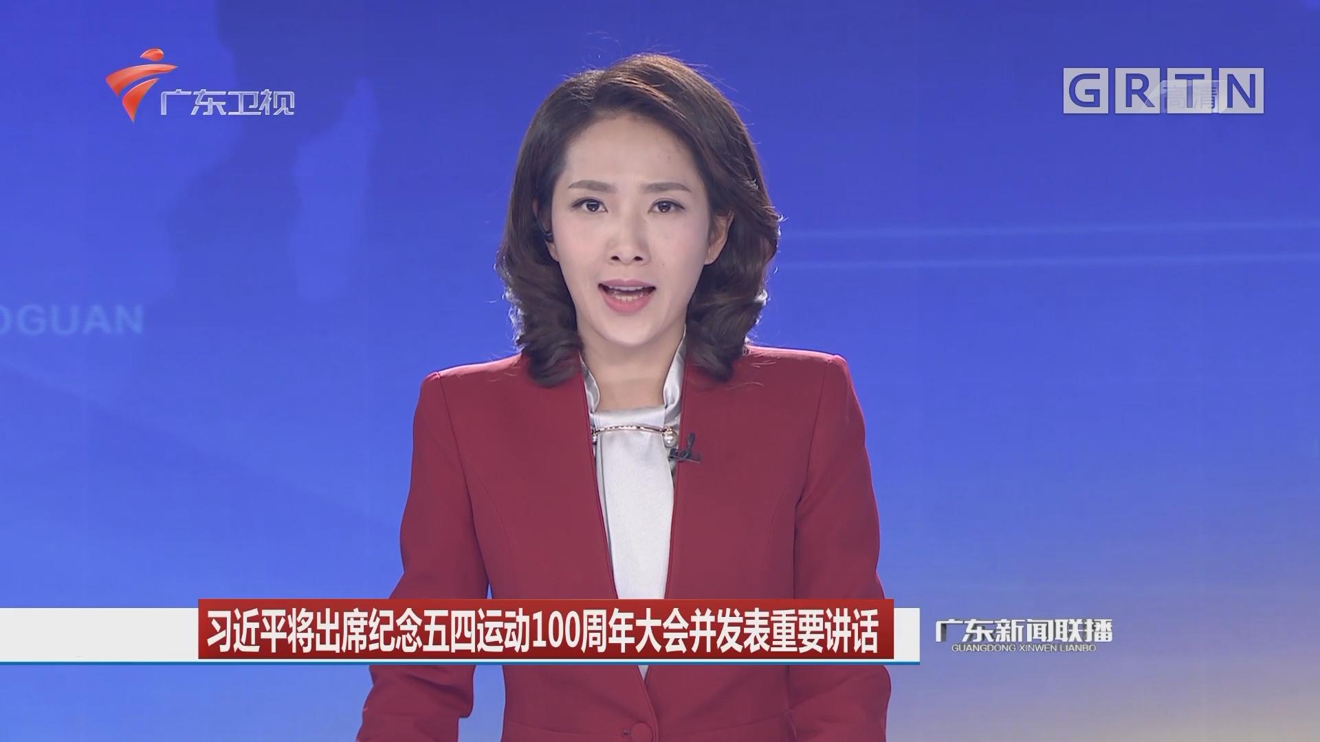 习近平将出席纪念五四运动100周年大会并发表重要讲话