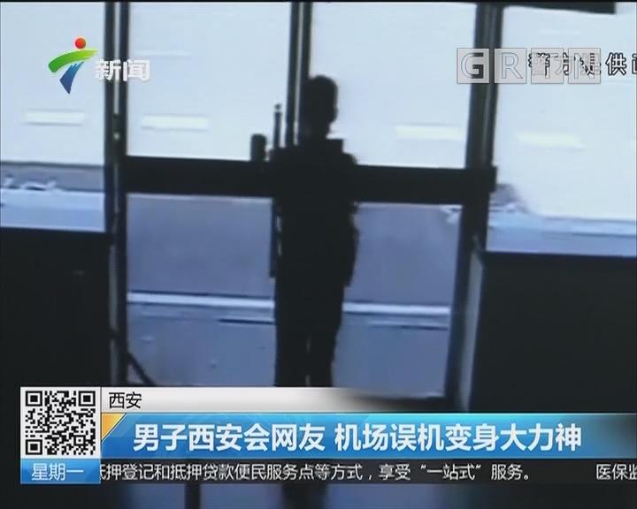 西安:男子西安会网友 机场误机变身大力神