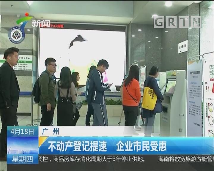 广州:不动产登记提速 企业市民受惠