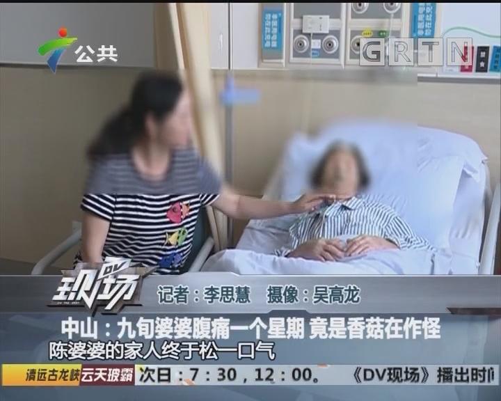 中山:九旬婆婆腹痛一个星期 竟是香菇在作怪