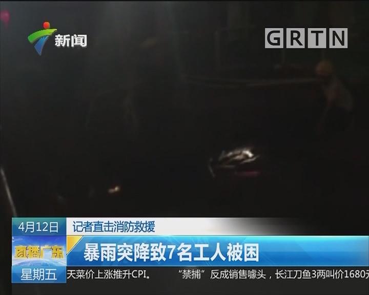 记者直击消防救援:暴雨突降致7名工人被困