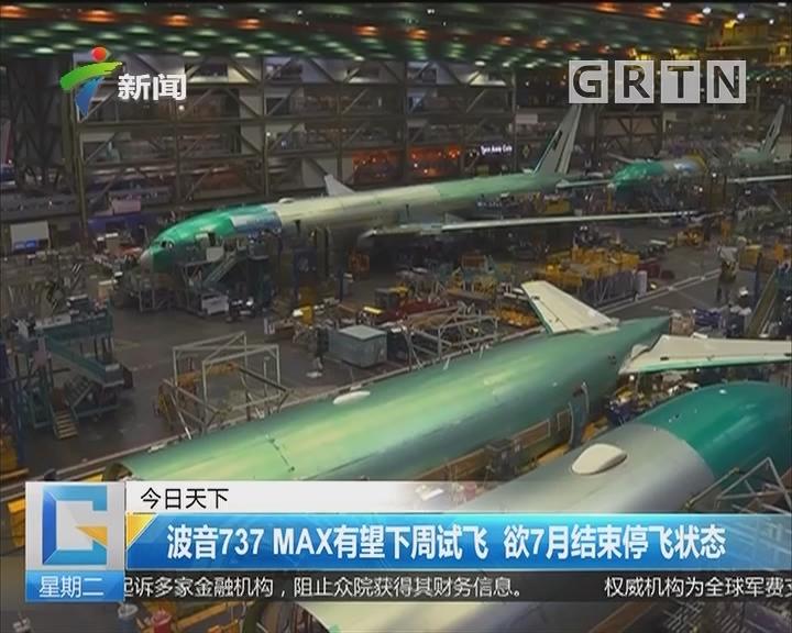 波音737 MAX有望下周试飞 欲7月结束停飞状态