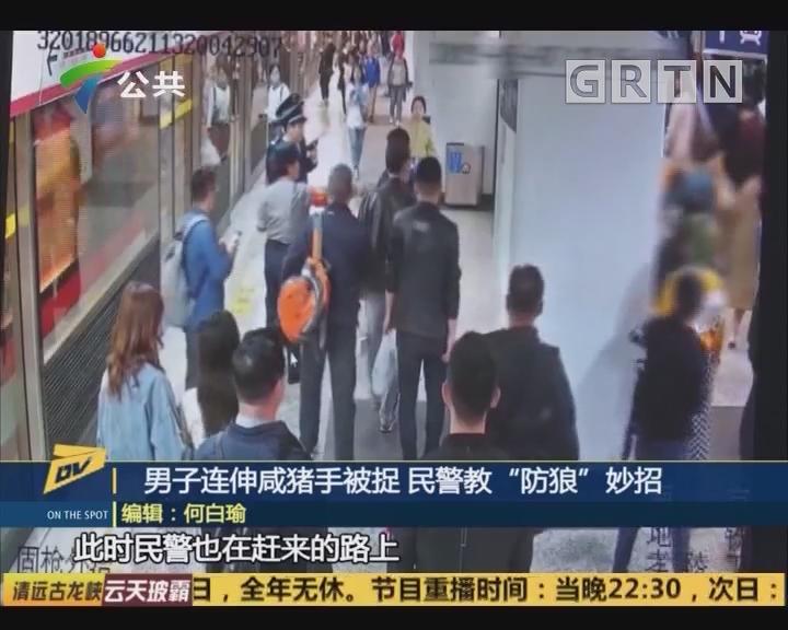 """男子连伸咸猪手被捉 民警教""""防狼""""妙招"""