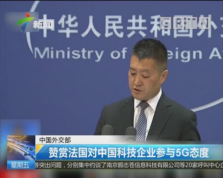 中国外交部:赞赏法国对中国科技企业参与5G态度