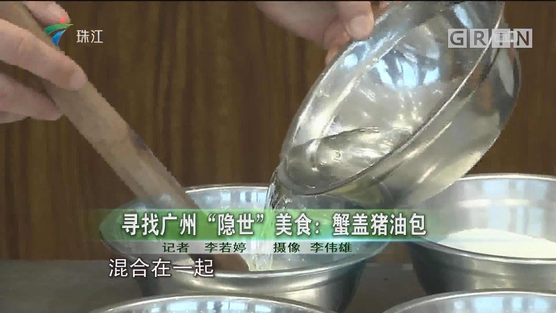 """寻找广州""""隐世""""美食:蟹盖猪油包"""