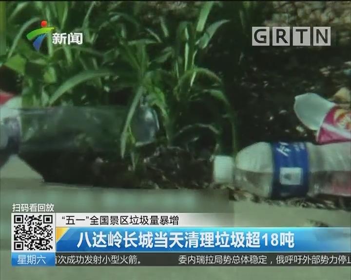 """""""五一""""全国景区垃圾量暴增:八达岭长城当天清理垃圾超18吨"""