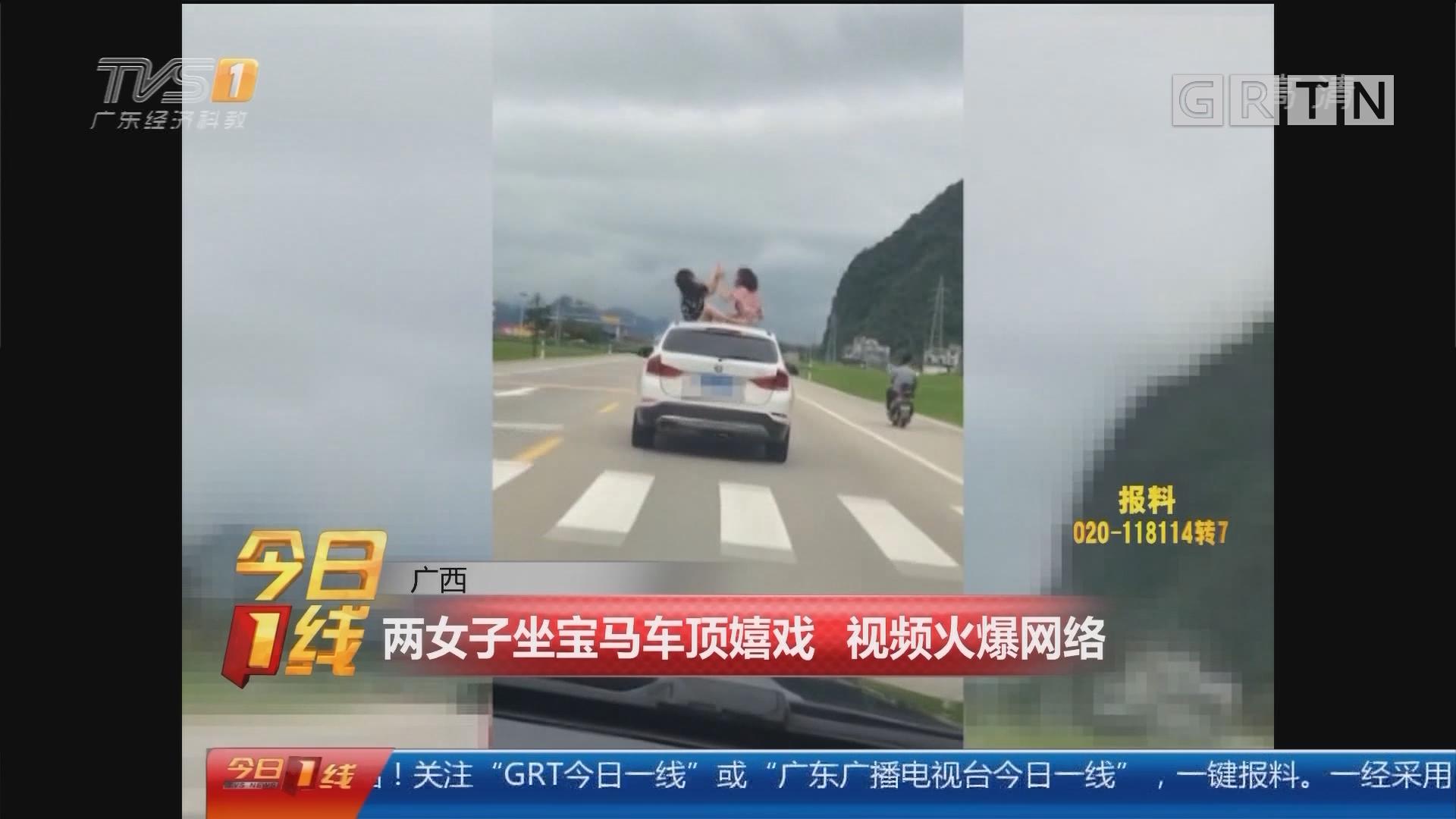 广西:两女子坐宝马车顶嬉戏 视频火爆网络