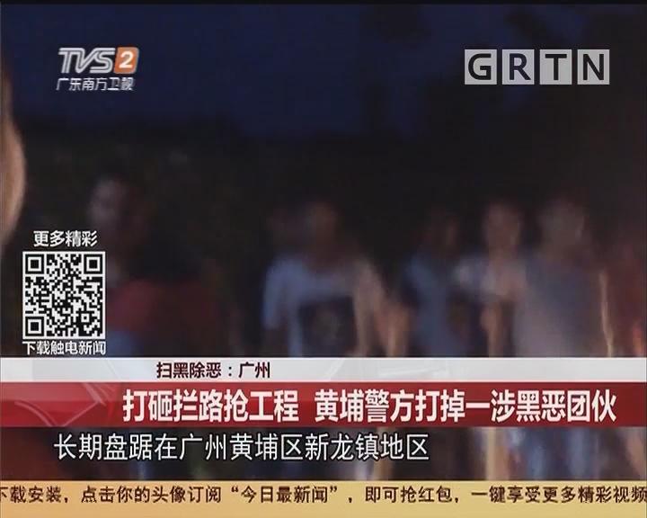 扫黑除恶:广州 打砸拦路抢工程 黄埔警方打掉一涉黑恶团伙