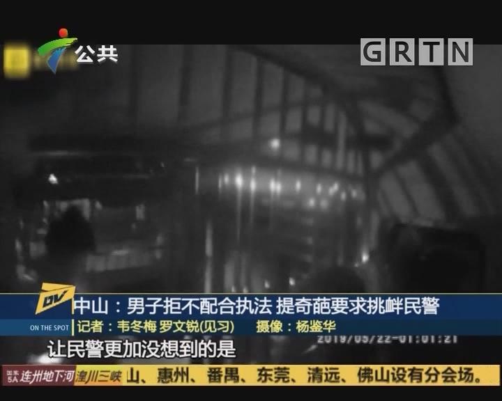 中山:男子拒不配合执法 提奇葩要求挑衅民警