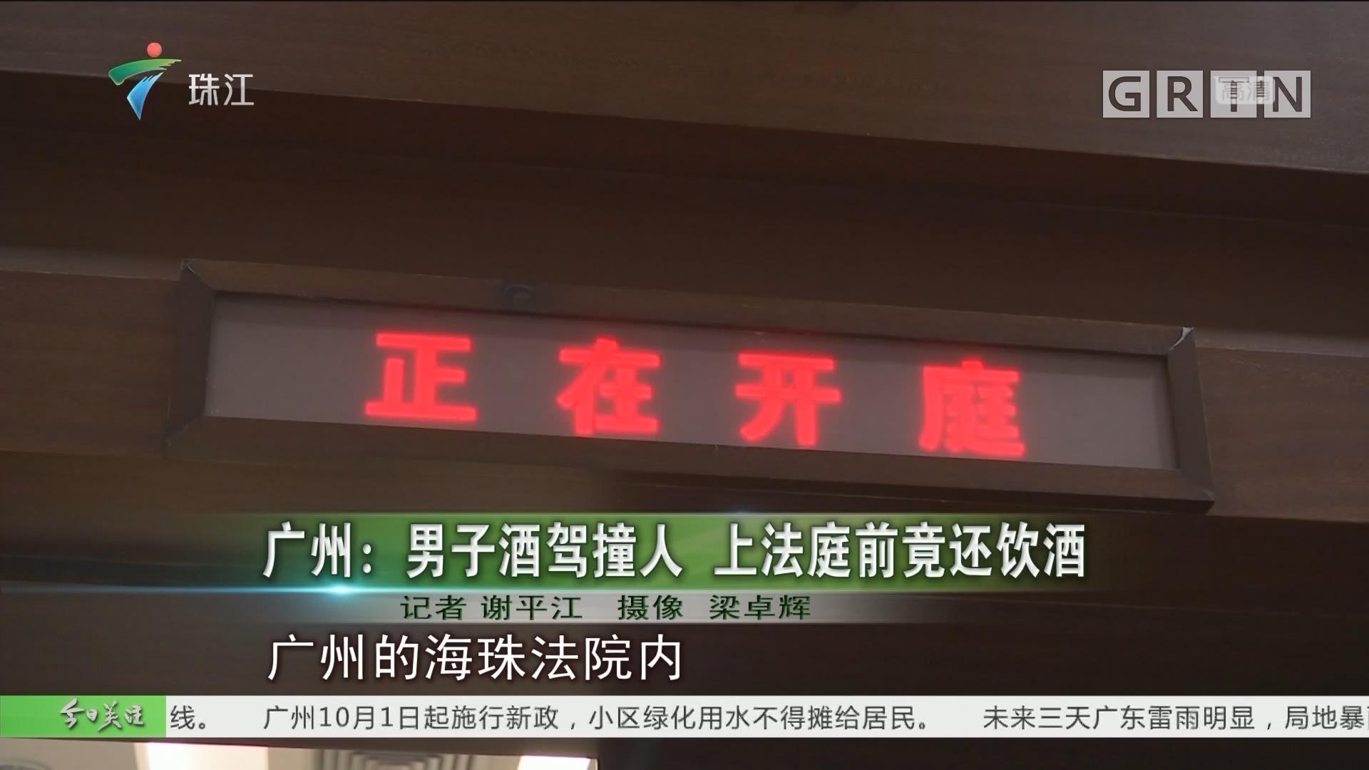 广州:男子酒驾撞人 上法庭前竟还饮酒