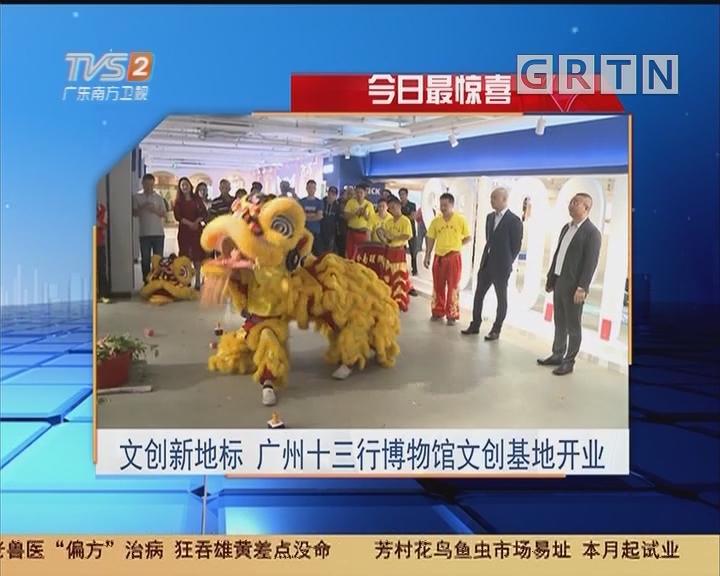 今日最惊喜:文创新地标 广州十三行博物馆文创基地开业