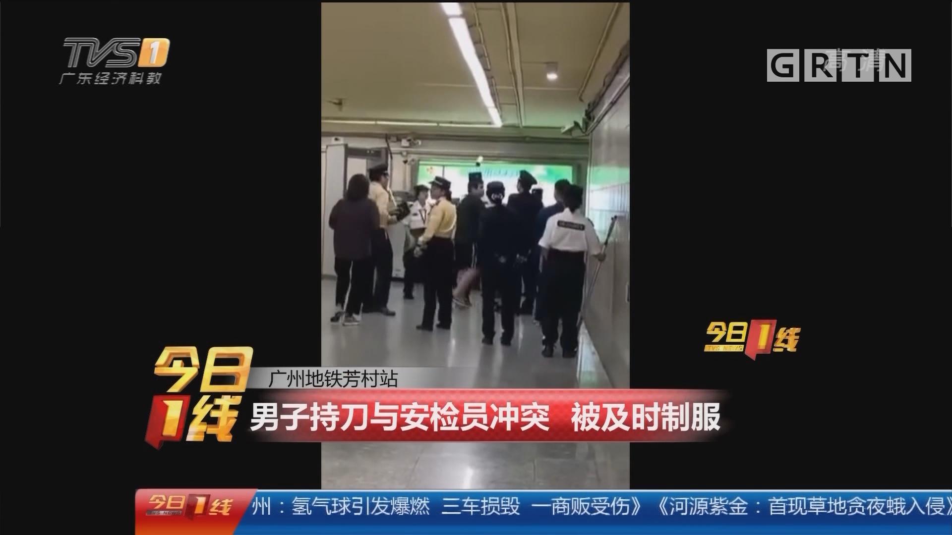 广州地铁芳村站:男子持刀与安检员冲突 被及时制服