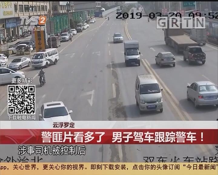 云浮罗定:警匪片看多了 男子驾车跟踪警车!