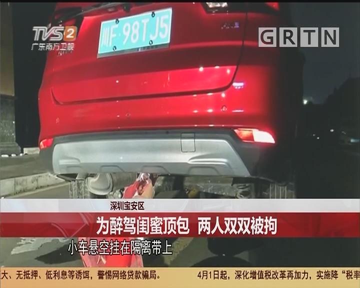 深圳宝安区:为醉驾闺蜜顶包 两人双双被拘