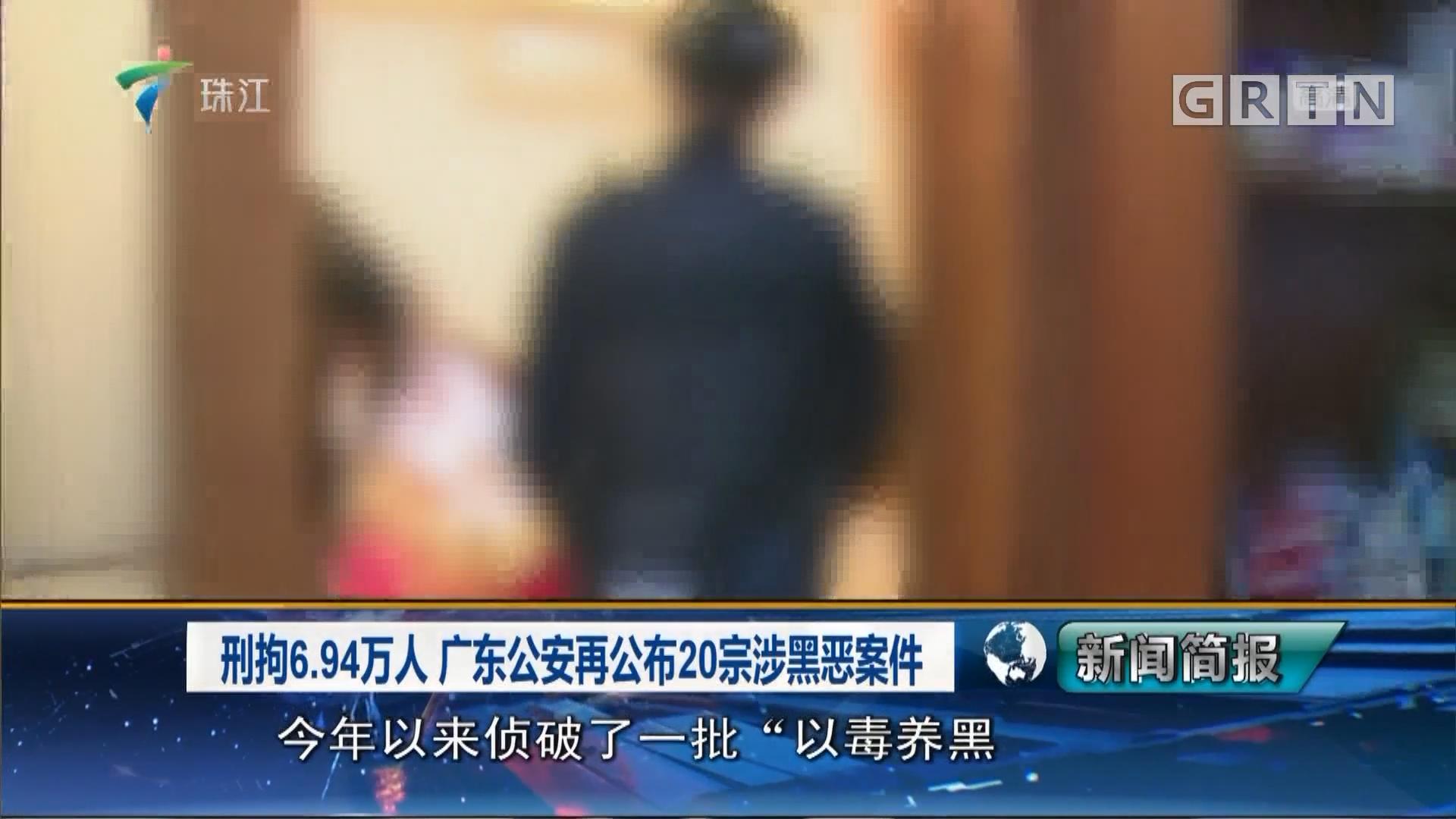 刑拘6.94万人 广东公安再公布20宗涉黑恶案件