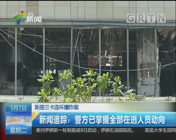 斯里兰卡连环爆炸案 新闻追踪:警方已掌握全部在逃人员动向