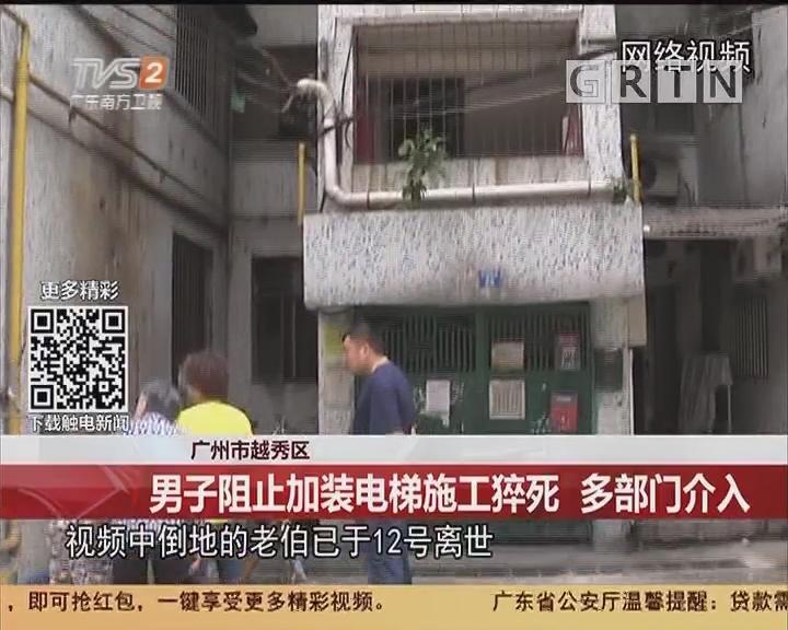 广州越秀区:男子阻止加装电梯施工猝死 多部门介入