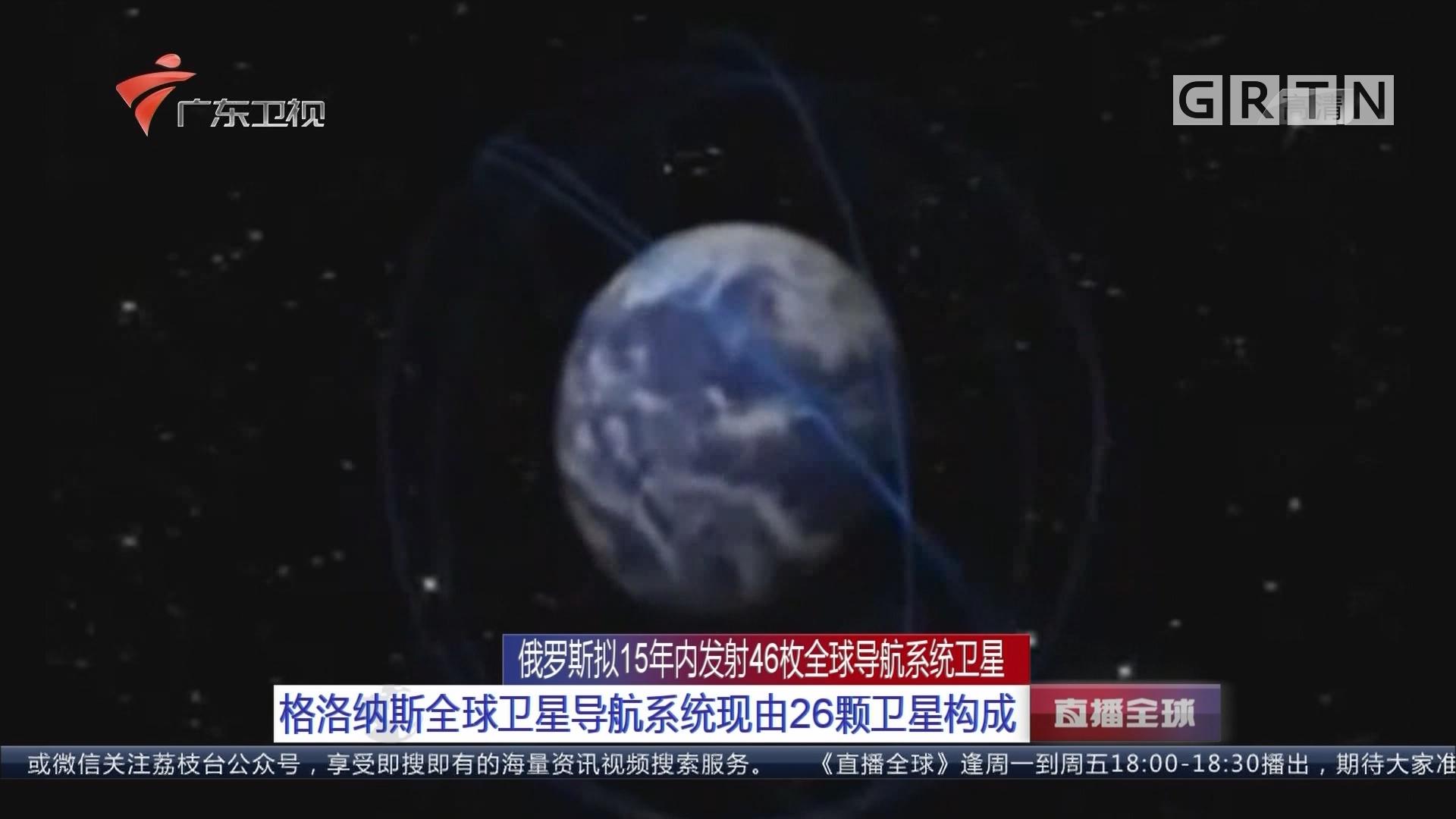 俄罗斯拟15年内发射46枚全球导航系统卫星:格洛纳斯全球卫星导航系统现由26颗卫星构成