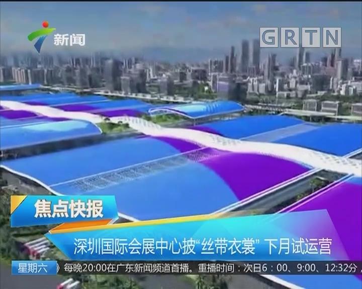 """深圳国际会展中心披""""丝带衣裳"""" 下月试运营"""