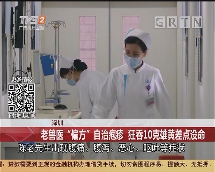 """深圳:老兽医""""偏方""""自治疱疹 狂吞10克雄黄差点没命"""