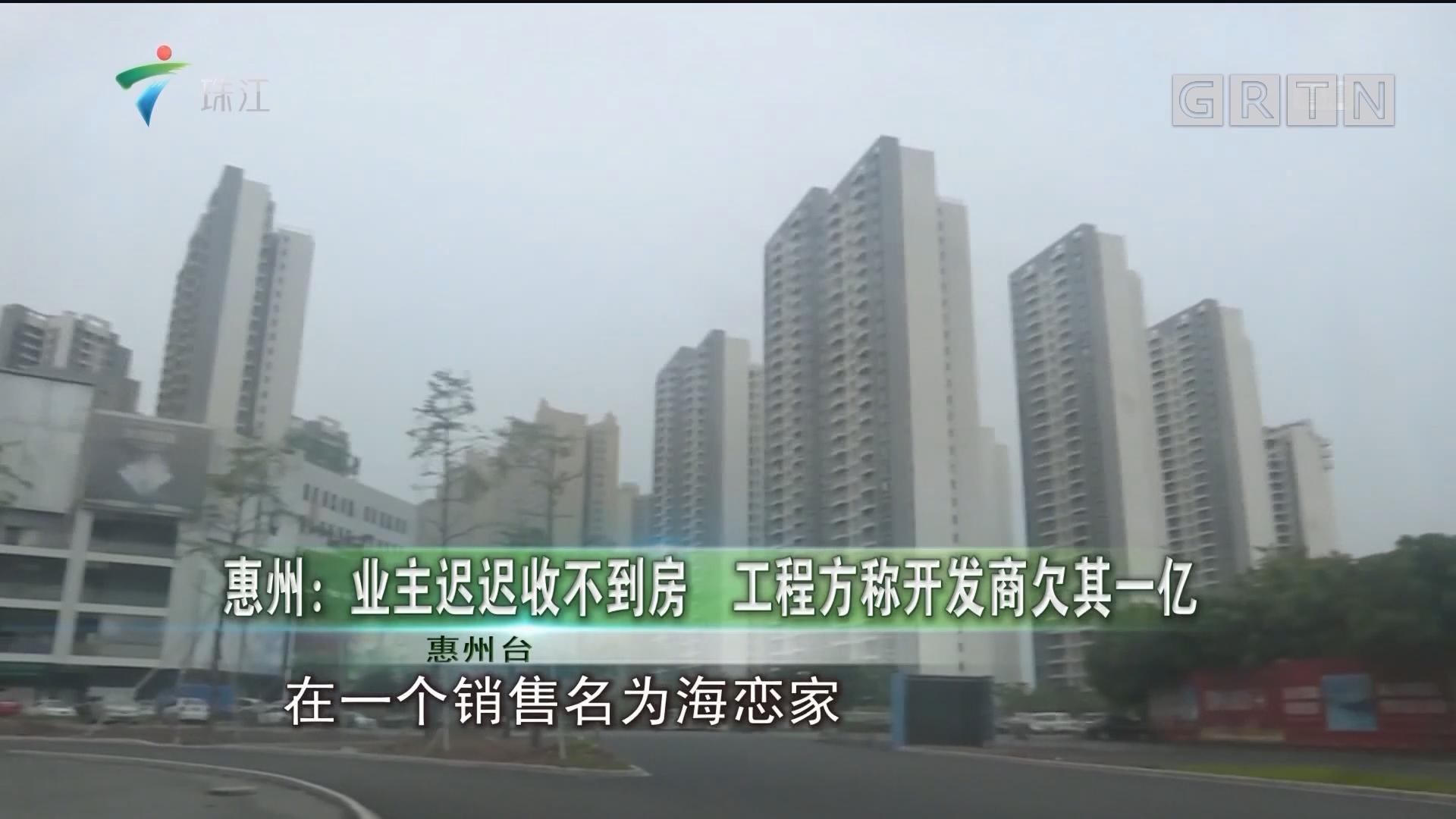 惠州:业主迟迟收不到房 工程方称开发商欠其一亿