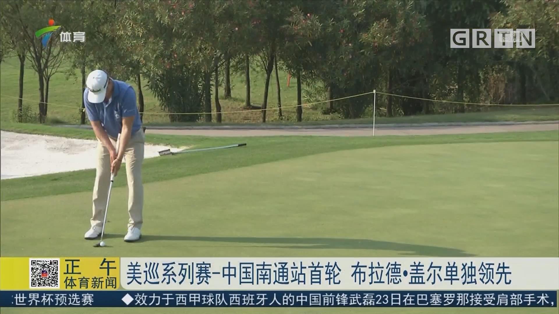 美巡系列赛-中国南通站首轮 布拉德·盖尔单独领先