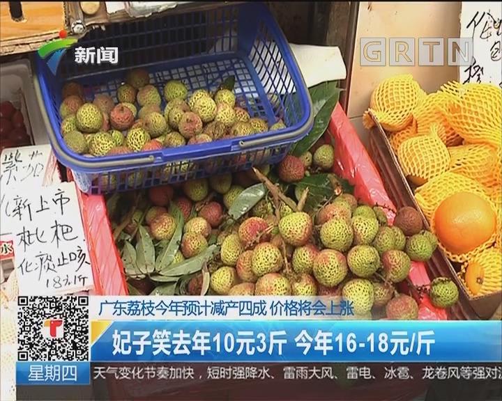 广东荔枝今年预计减产四成 价格将会上涨:妃子笑去年10元3斤 今年16-18/斤