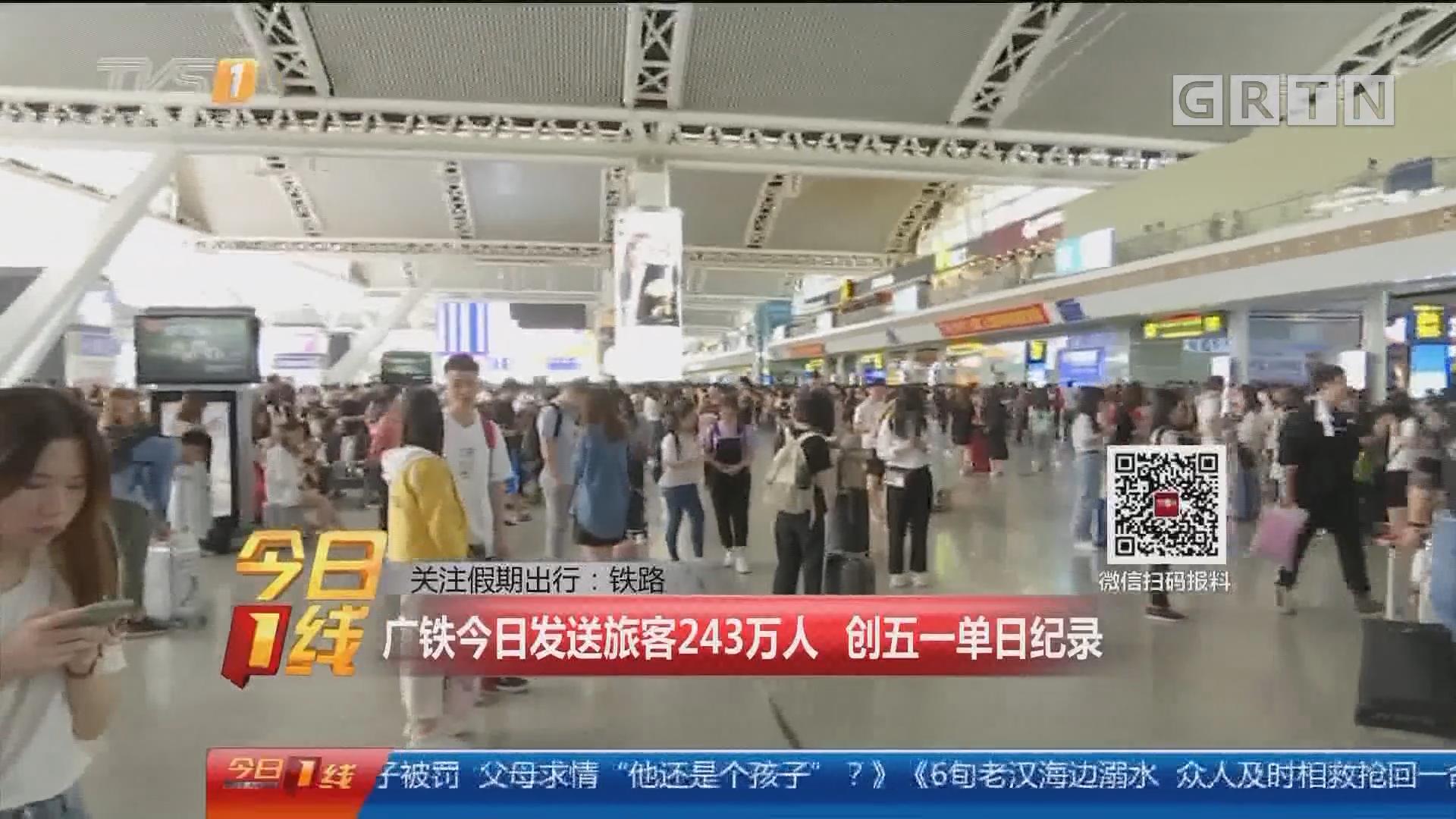 关注假期出行:铁路 广铁今日发送旅客243万人 创五一单日纪录
