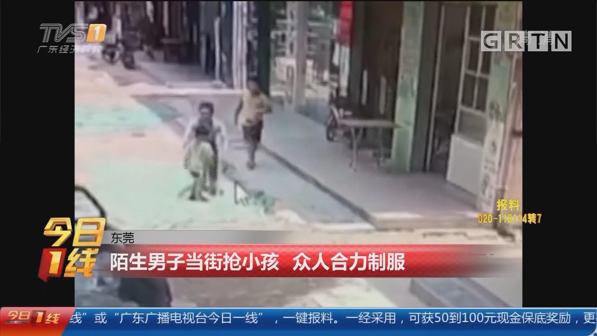 东莞:陌生男子当街抢小孩 众人合力制服
