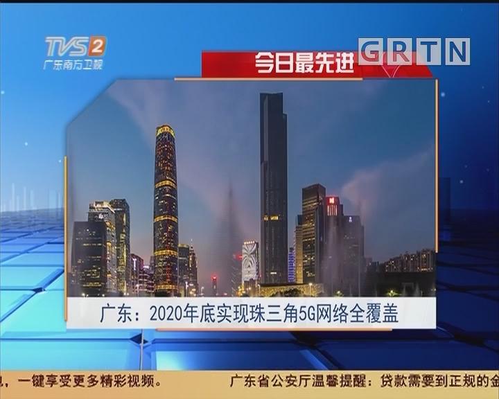 今日最先进 广东:2020年底实现珠三角5G网络全覆盖