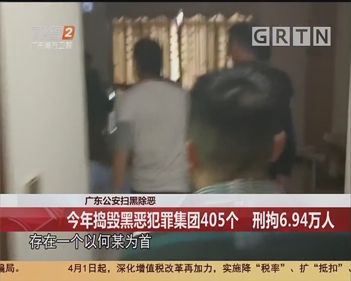 广东公安扫黑除恶:今年捣毁黑恶犯罪集团405个 刑拘6.94万人