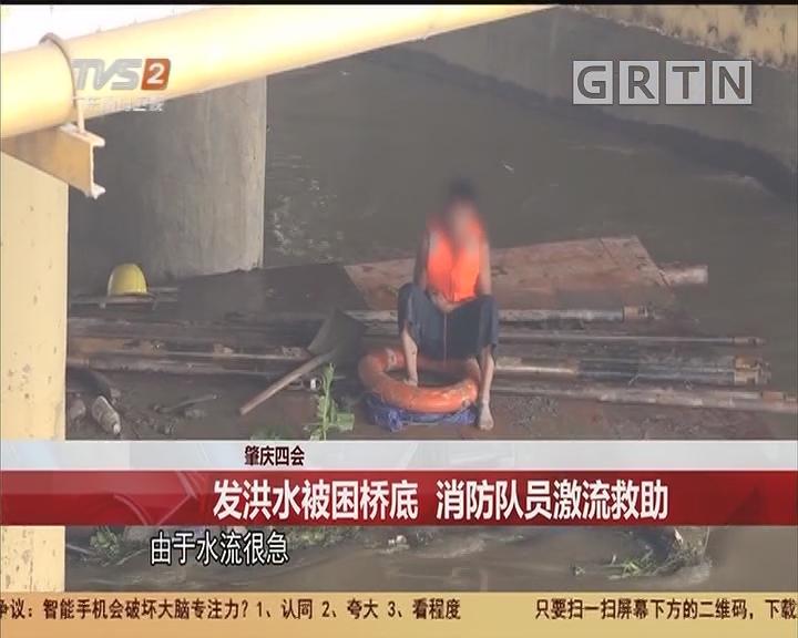 肇庆四会:发洪水被困桥底 消防队员激流救助