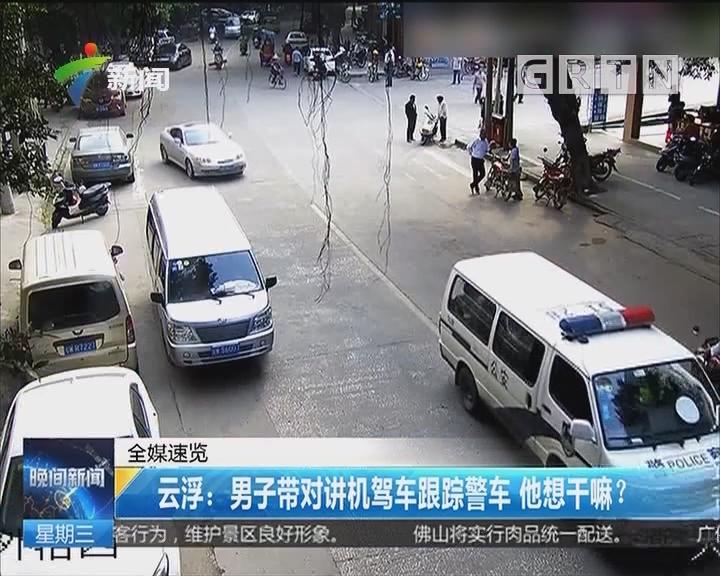 云浮:男子带对讲机驾车跟踪警车 他想干嘛?