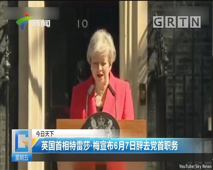 英国首相特蕾莎·梅宣布6月7日辞去党首职务